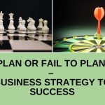 Plan or Fail to Plan – Business Strategy to Success